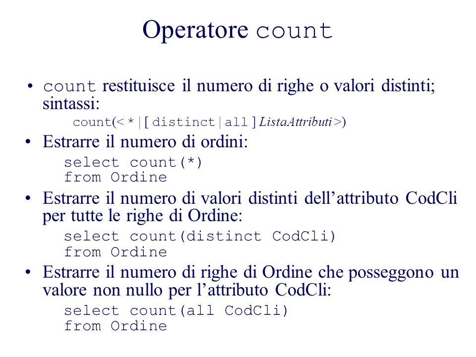 Operatore count count restituisce il numero di righe o valori distinti; sintassi: count(< * | [ distinct | all ] ListaAttributi >)